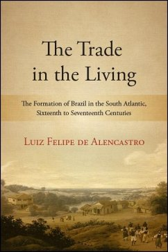 The Trade in the Living: The Formation of Brazil in the South Atlantic, Sixteenth to Seventeenth Centuries - de Alencastro, Luiz Felipe