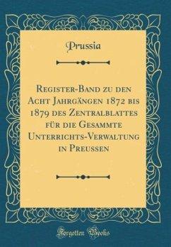 Register-Band zu den Acht Jahrgängen 1872 bis 1879 des Zentralblattes für die Gesammte Unterrichts-Verwaltung in Preussen (Classic Reprint)
