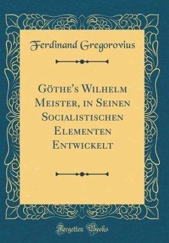 Göthe's Wilhelm Meister, in Seinen Socialistischen Elementen Entwickelt (Classic Reprint)