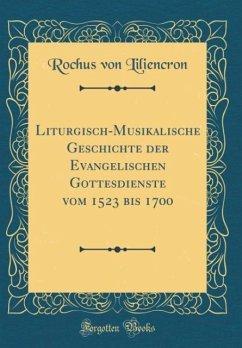 Liturgisch-Musikalische Geschichte der Evangelischen Gottesdienste vom 1523 bis 1700 (Classic Reprint)