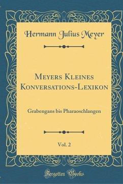 Meyers Kleines Konversations-Lexikon, Vol. 2: Grabengans Bis Pharaoschlangen (Classic Reprint)