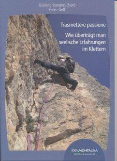 Trasmettere passione - Wie überträgt man seelische Erfahrungen im Klettern - Stenghel, Giuliano; Grill, Heinz