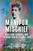 Manipur Mischief: Rebellion, Scandal, and the Dark Side of the Raj, 1891