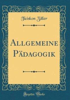 Allgemeine Pädagogik (Classic Reprint) - Ziller, Tuiskon