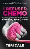 I Refused Chemo: 7 Steps to Taking Back Your Power and Healing Your Cancer