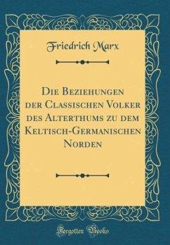 Die Beziehungen der Classischen Völker des Alterthums zu dem Keltisch-Germanischen Norden (Classic Reprint)