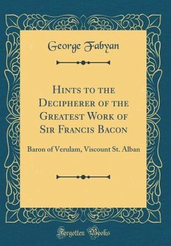 Hints to the Decipherer of the Greatest Work of Sir Francis Bacon: Baron of Verulam, Viscount St. Alban (Classic Reprint)