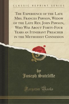 The Experience of the Late Mrs. Frances Pawson, Widow of the Late Rev. John Pawson, Who Was About Forty-Four Years an Itinerant Preacher in the Methodist Connexion (Classic Reprint)