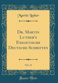 Dr. Martin Luther's Exegetische Deutsche Schriften, Vol. 11 (Classic Reprint)
