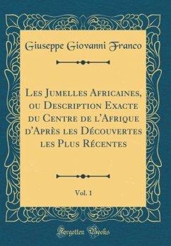 Les Jumelles Africaines, ou Description Exacte du Centre de l'Afrique d'Après les Découvertes les Plus Récentes, Vol. 1 (Classic Reprint)