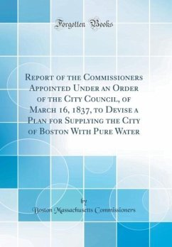 Report of the Commissioners Appointed Under an Order of the City Council, of March 16, 1837, to Devise a Plan for Supplying the City of Boston With Pure Water (Classic Reprint)