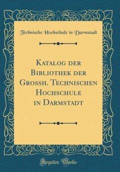 Katalog der Bibliothek der Grossh. Technischen Hochschule in Darmstadt (Classic Reprint)