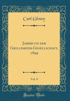 Jahrbuch der Grillparzer-Gesellschaft, 1899, Vol. 9 (Classic Reprint)