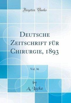 Deutsche Zeitschrift für Chirurgie, 1893, Vol. 36 (Classic Reprint)