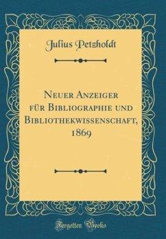 Neuer Anzeiger für Bibliographie und Bibliothekwissenschaft, 1869 (Classic Reprint) - Petzholdt, Julius