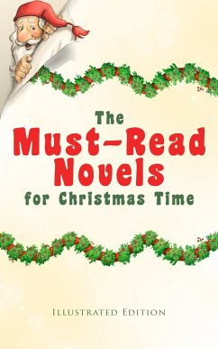 The Must-Read Novels for Christmas Time (Illustrated Edition) (eBook, ePUB) - Dickens, Charles; Crawford, F. Marion; Finley, Martha; Brown, Abbie Farwell; Stretton, Hesba; Browne, Frances; Wiggin, Kate Douglas; Grahame, Kenneth; Isle, June; Allen, James Lane; Porter, Eleanor H.; Barrie, J. M.; Riis, Jacob A.; Potter, Beatrix; May, Sophie; Malet, Lucas; Ewing, Juliana Horatia; Burnett, Alice Hale; Ingersoll, Ernest; Johnston, Annie F.; Douglas, Amanda M.; Blanchard, Amy Ella; Montgomery, Lucy Maud; Page, Thomas Nelson; Barclay, Florence L.; Boyd, A. S.; Rand, Edward A.; Br