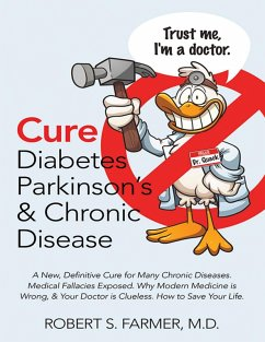 Cure Diabetes Parkinson's & Chronic Disease: A New, Definitive Cure for Many Chronic Diseases. Medical Fallacies Exposed. Why Modern Medicine Is Wrong, & Your Doctor Is Clueless. How to Save Your Life (eBook, ePUB) - Farmer MD, Robert S