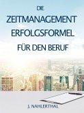 ZEITMANAGEMENT IM BERUF: Zeitmanagement lernen und den Job in halber Zeit einfach, entspannt und mit sehr gutem Ergebnis erledigen! (eBook, ePUB)