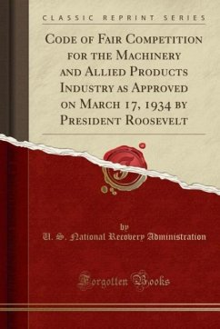 Code of Fair Competition for the Machinery and Allied Products Industry as Approved on March 17, 1934 by President Roosevelt (Classic Reprint)