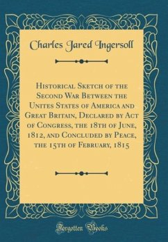 Historical Sketch of the Second War Between the Unites States of America and Great Britain, Declared by Act of Congress, the 18th of June, 1812, and Concluded by Peace, the 15th of February, 1815 (Classic Reprint)