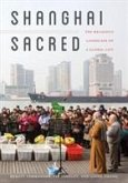 Shanghai Sacred: The Religious Landscape of a Global City