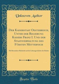 Der Kaiserstaat Oesterreich, Unter der Regierung Kaisers Franz I. Und der Staatsverwaltung des Fürsten Metternich