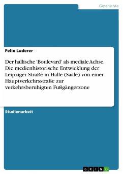 Der hallische 'Boulevard' als mediale Achse. Die medienhistorische Entwicklung der Leipziger Straße in Halle (Saale) von einer Hauptverkehrsstraße zur verkehrsberuhigten Fußgängerzone - Luderer, Felix