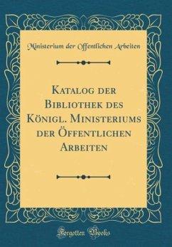 Katalog der Bibliothek des Königl. Ministeriums der Öffentlichen Arbeiten (Classic Reprint)