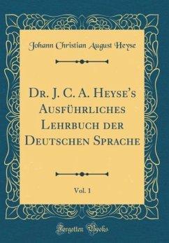 Dr. J. C. A. Heyse's Ausführliches Lehrbuch der Deutschen Sprache, Vol. 1 (Classic Reprint)