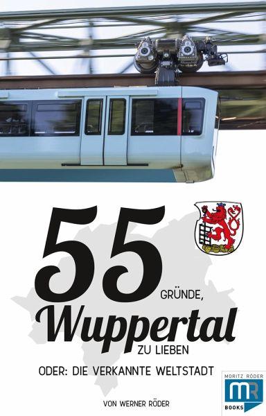 55 Gründe, Wuppertal zu lieben, oder: die verkannte Weltstadt - Werner, Röder