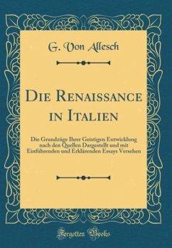 Die Renaissance in Italien: Die Grundzüge Ihrer Geistigen Entwicklung nach den Quellen Dargestellt und mit Einführenden und Erklärenden Essays Versehen (Classic Reprint)