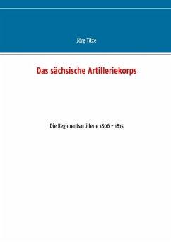Das sächsische Artilleriekorps (eBook, ePUB) - Titze, Jörg