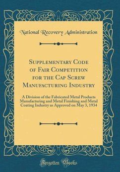 Supplementary Code of Fair Competition for the Cap Screw Manufacturing Industry: A Division of the Fabricated Metal Products Manufacturing and Metal F