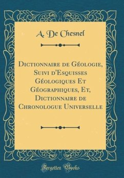 Dictionnaire de Géologie, Suivi d'Esquisses Géologiques Et Géographiques, Et, Dictionnaire de Chronologue Universelle (Classic Reprint)