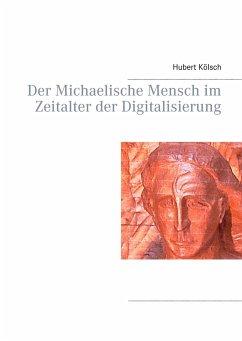 Der Michaelische Mensch im Zeitalter der Digitalisierung - Kölsch, Hubert