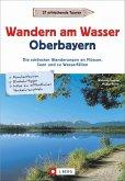Wanderführer Oberbayern: Wandern am Wasser Oberbayern. Die schönsten Wanderungen an Flüssen, Seen und zu Wasserfällen. Touren in Wassernähe. Wanderwege an Bächen, Seen und Flüssen.