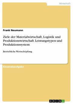 Ziele der Materialwirtschaft, Logistik und Produktionswirtschaft. Leistungstypen und Produktionssystem (eBook, PDF)