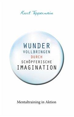 Wunder vollbringen durch schöpferische Imagination (eBook, ePUB)