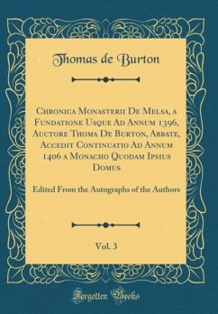 Chronica Monasterii De Melsa, a Fundatione Usque Ad Annum 1396, Auctore Thoma De Burton, Abbate, Accedit Continuatio Ad Annum 1406 a Monacho Quodam Ipsius Domus, Vol. 3