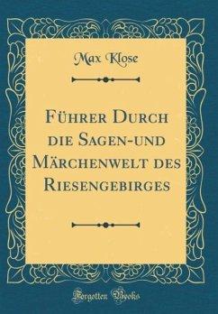F¿hrer Durch die Sagen-und M¿henwelt des Riesengebirges (Classic Reprint)