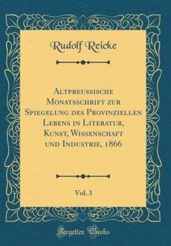 Altpreußische Monatsschrift zur Spiegelung des Provinziellen Lebens in Literatur, Kunst, Wissenschaft und Industrie, 1866, Vol. 3 (Classic Reprint)
