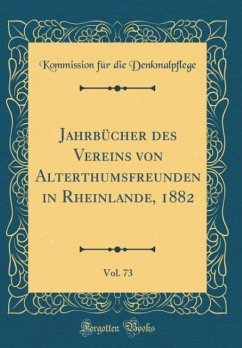 Jahrbücher des Vereins von Alterthumsfreunden in Rheinlande, 1882, Vol. 73 (Classic Reprint)