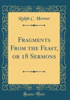 Fragments From the Feast, or 18 Sermons (Classic Reprint) - Horner, Ralph C.