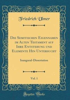 Die Semitischen Eigennamen im Alten Testament auf Ihre Entstehung und Elemente Hin Untersucht, Vol. 1