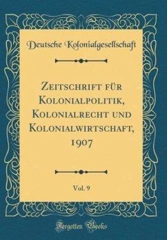 Zeitschrift für Kolonialpolitik, Kolonialrecht und Kolonialwirtschaft, 1907, Vol. 9 (Classic Reprint)