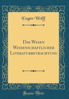 Das Wesen Wissenschaftlicher Literaturbetrachtung (Classic Reprint)