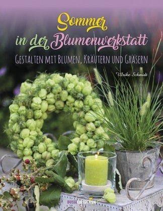 Sommer in der Blumenwerkstatt - Schmidt, Ulrike