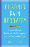 Chronic Pain Recovery: A Practical Guide to Putting Your Life Back Together After Everything Has Fallen Apart (eBook, ePUB)
