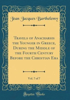 Travels of Anacharsis the Younger in Greece, During the Middle of the Fourth Century Before the Christian Era, Vol. 7 of 7 (Classic Reprint)