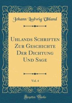 Uhlands Schriften Zur Geschichte Der Dichtung Und Sage, Vol. 4 (Classic Reprint) - Uhland, Johann Ludwig